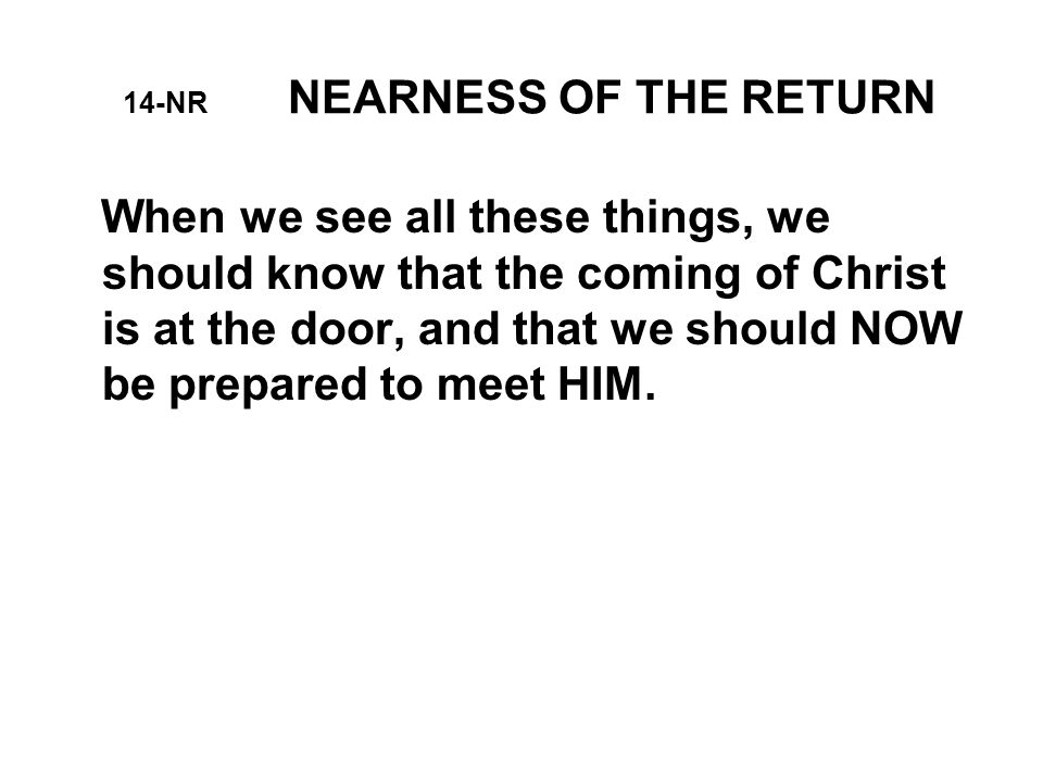 14-NR NEARNESS OF THE RETURN When we see all these things, we should know that the coming of Christ is at the door, and that we should NOW be prepared to meet HIM.
