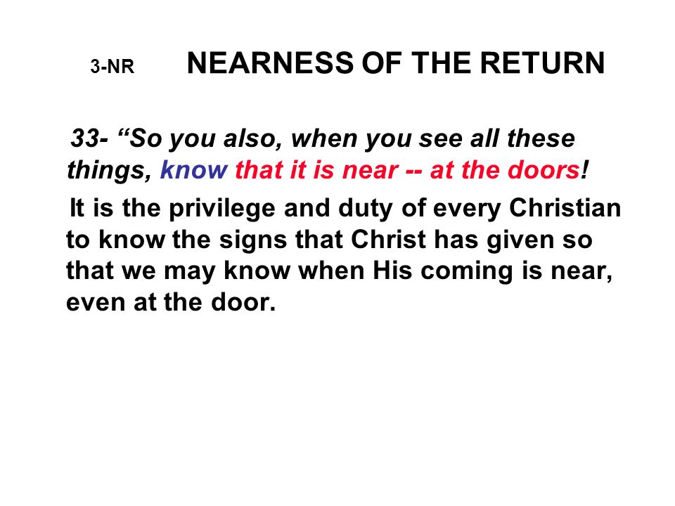 3-NR NEARNESS OF THE RETURN Those who understand the Bible prophecies will KNOW what is to happen just before Christ comes; and when they see those things taking place in these days, THEN THEY KNOW THAT THE GREAT DAY IS APPROACHING.