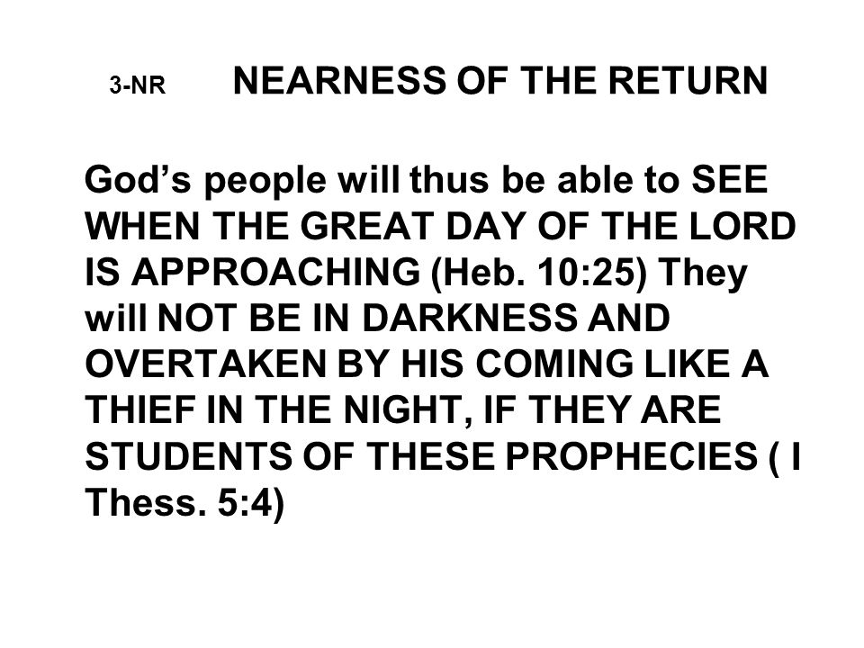 3-NR NEARNESS OF THE RETURN God's people will thus be able to SEE WHEN THE GREAT DAY OF THE LORD IS APPROACHING (Heb.