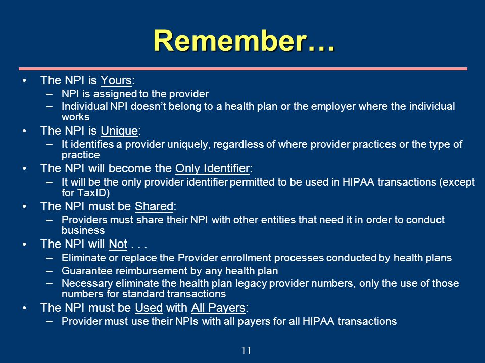 11 Remember… The NPI is Yours: –NPI is assigned to the provider –Individual NPI doesn't belong to a health plan or the employer where the individual works The NPI is Unique: –It identifies a provider uniquely, regardless of where provider practices or the type of practice The NPI will become the Only Identifier: –It will be the only provider identifier permitted to be used in HIPAA transactions (except for TaxID) The NPI must be Shared: –Providers must share their NPI with other entities that need it in order to conduct business The NPI will Not...