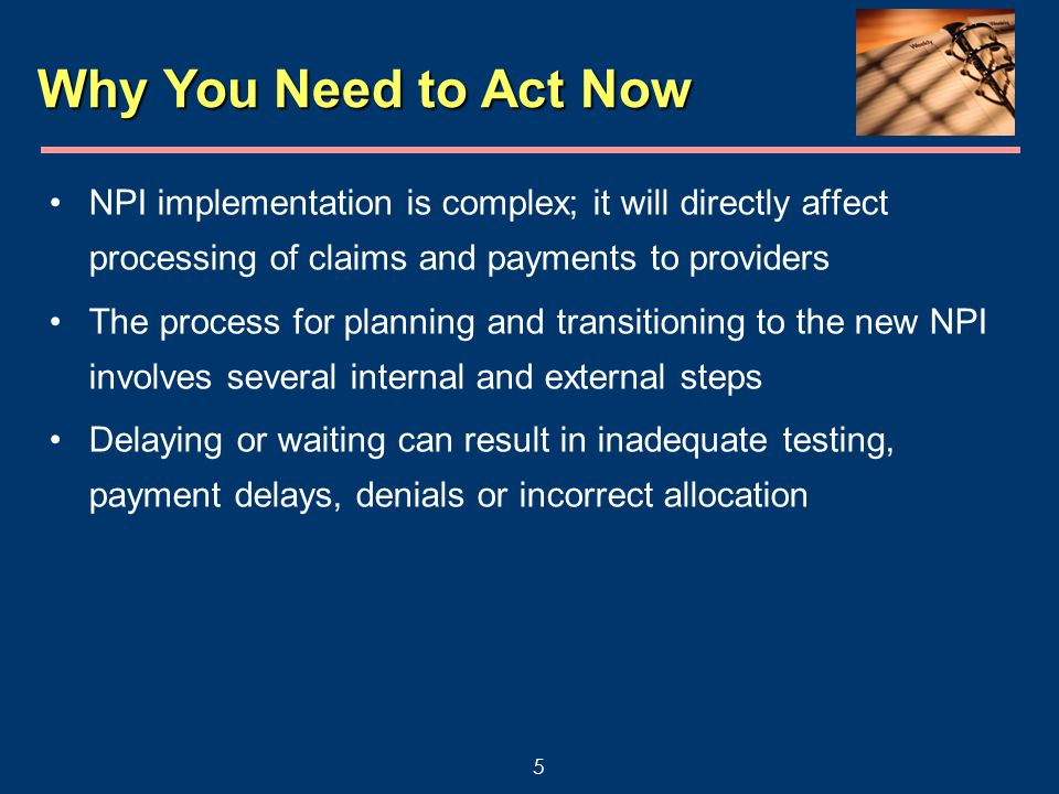 5 Why You Need to Act Now NPI implementation is complex; it will directly affect processing of claims and payments to providers The process for planning and transitioning to the new NPI involves several internal and external steps Delaying or waiting can result in inadequate testing, payment delays, denials or incorrect allocation