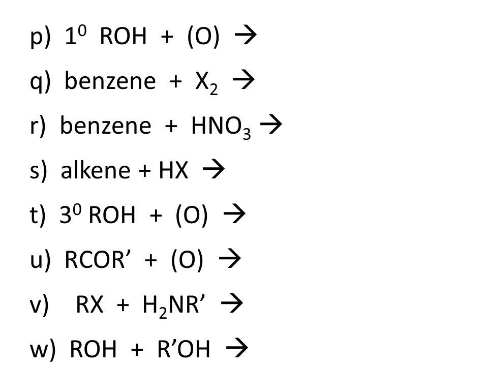 p) 1 0 ROH + (O)  q) benzene + X 2  r) benzene + HNO 3  s) alkene + HX  t) 3 0 ROH + (O)  u) RCOR' + (O)  v)RX + H 2 NR'  w) ROH + R'OH 