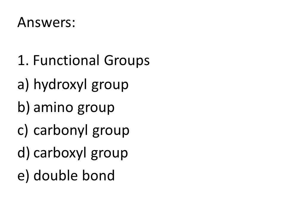 Answers: 1. Functional Groups a)hydroxyl group b)amino group c)carbonyl group d)carboxyl group e)double bond