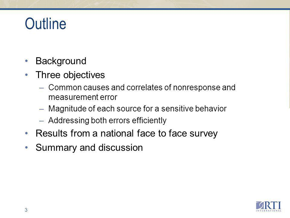 3 Outline Background Three objectives –Common causes and correlates of nonresponse and measurement error –Magnitude of each source for a sensitive behavior –Addressing both errors efficiently Results from a national face to face survey Summary and discussion