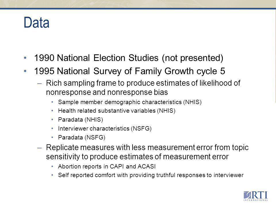 Data 1990 National Election Studies (not presented) 1995 National Survey of Family Growth cycle 5 –Rich sampling frame to produce estimates of likelihood of nonresponse and nonresponse bias Sample member demographic characteristics (NHIS) Health related substantive variables (NHIS) Paradata (NHIS) Interviewer characteristics (NSFG) Paradata (NSFG) –Replicate measures with less measurement error from topic sensitivity to produce estimates of measurement error Abortion reports in CAPI and ACASI Self reported comfort with providing truthful responses to interviewer