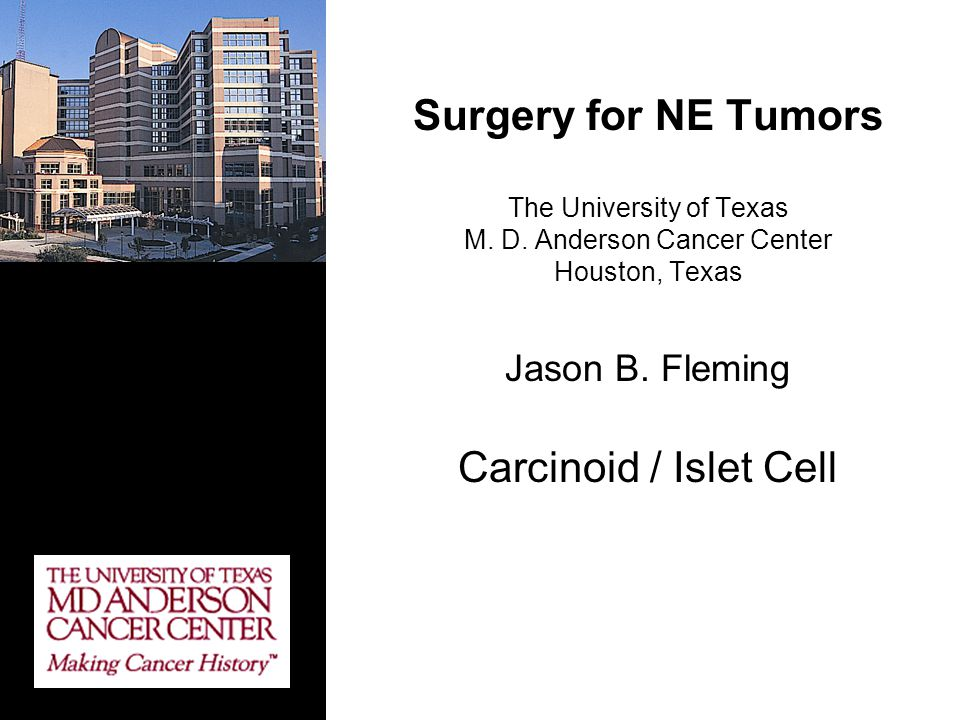 Surgery for NE Tumors The University of Texas M. D. Anderson Cancer Center Houston, Texas Jason B. Fleming Carcinoid / Islet Cell