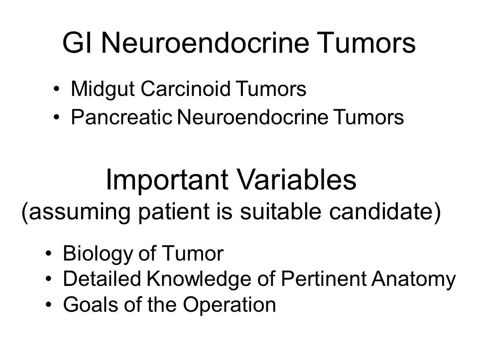 GI Neuroendocrine Tumors Biology of Tumor Detailed Knowledge of Pertinent Anatomy Goals of the Operation Important Variables (assuming patient is suitable candidate) Midgut Carcinoid Tumors Pancreatic Neuroendocrine Tumors