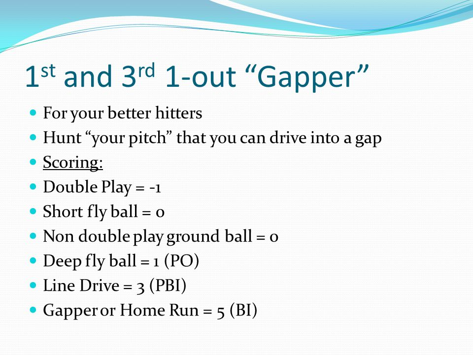 1 st and 3 rd 1-out Gapper For your better hitters Hunt your pitch that you can drive into a gap Scoring: Double Play = -1 Short fly ball = 0 Non double play ground ball = 0 Deep fly ball = 1 (PO) Line Drive = 3 (PBI) Gapper or Home Run = 5 (BI)