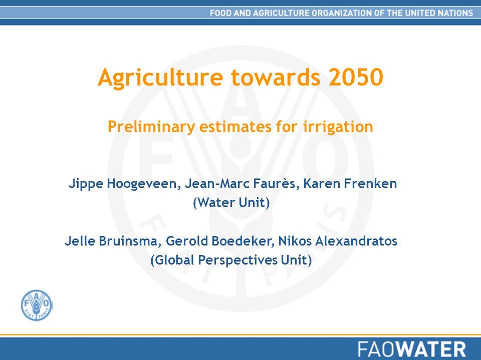 Agriculture towards 2050 Preliminary estimates for irrigation Jippe Hoogeveen, Jean-Marc Faurès, Karen Frenken (Water Unit) Jelle Bruinsma, Gerold Boedeker, Nikos Alexandratos (Global Perspectives Unit)