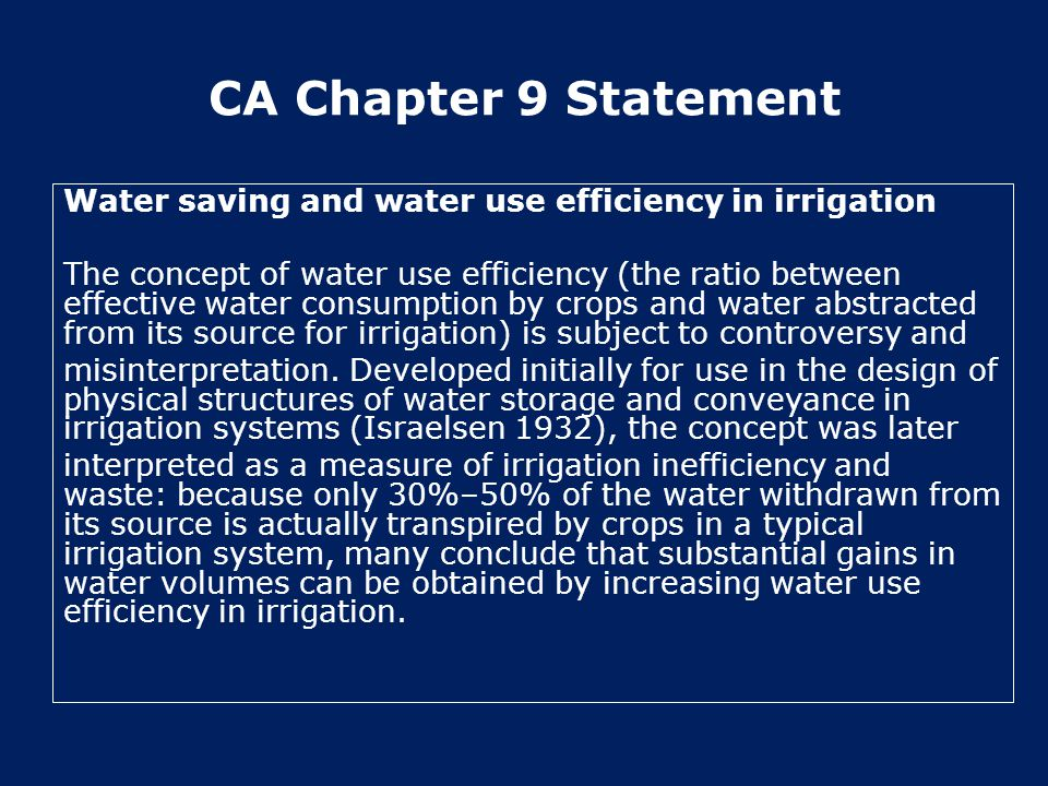 CA Chapter 9 Statement Water saving and water use efficiency in irrigation The concept of water use efficiency (the ratio between effective water consumption by crops and water abstracted from its source for irrigation) is subject to controversy and misinterpretation.