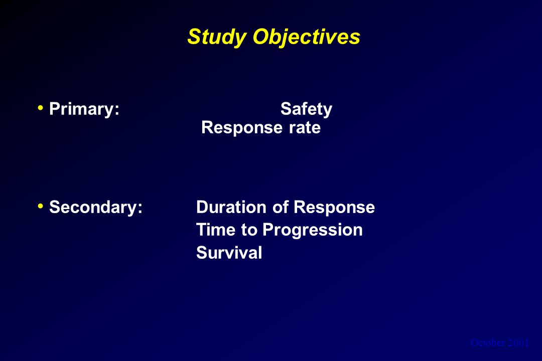 October 2001 Study Objectives Primary: Safety Response rate Secondary: Duration of Response Time to Progression Survival