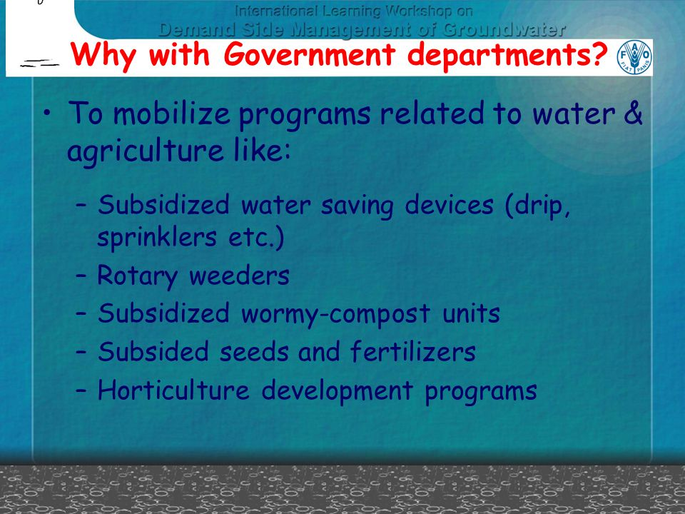 Why with Government departments? To mobilize programs related to water & agriculture like: –Subsidized water saving devices (drip, sprinklers etc.) –R
