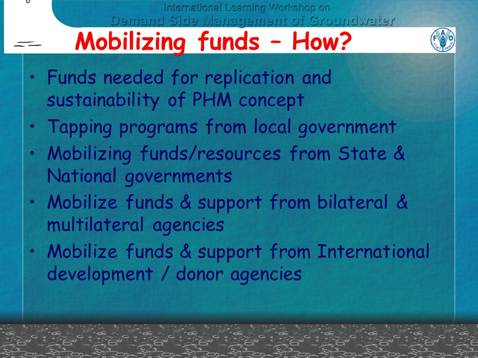 Mobilizing funds – How? Funds needed for replication and sustainability of PHM concept Tapping programs from local government Mobilizing funds/resourc