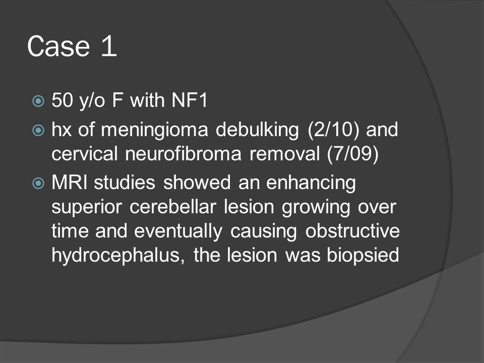 Case 1  50 y/o F with NF1  hx of meningioma debulking (2/10) and cervical neurofibroma removal (7/09)  MRI studies showed an enhancing superior cer