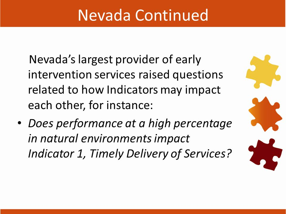 Nevada Continued Nevada's largest provider of early intervention services raised questions related to how Indicators may impact each other, for instance: Does performance at a high percentage in natural environments impact Indicator 1, Timely Delivery of Services?
