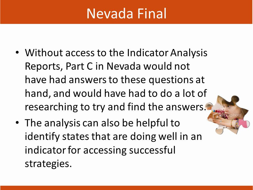 Nevada Final Without access to the Indicator Analysis Reports, Part C in Nevada would not have had answers to these questions at hand, and would have had to do a lot of researching to try and find the answers.