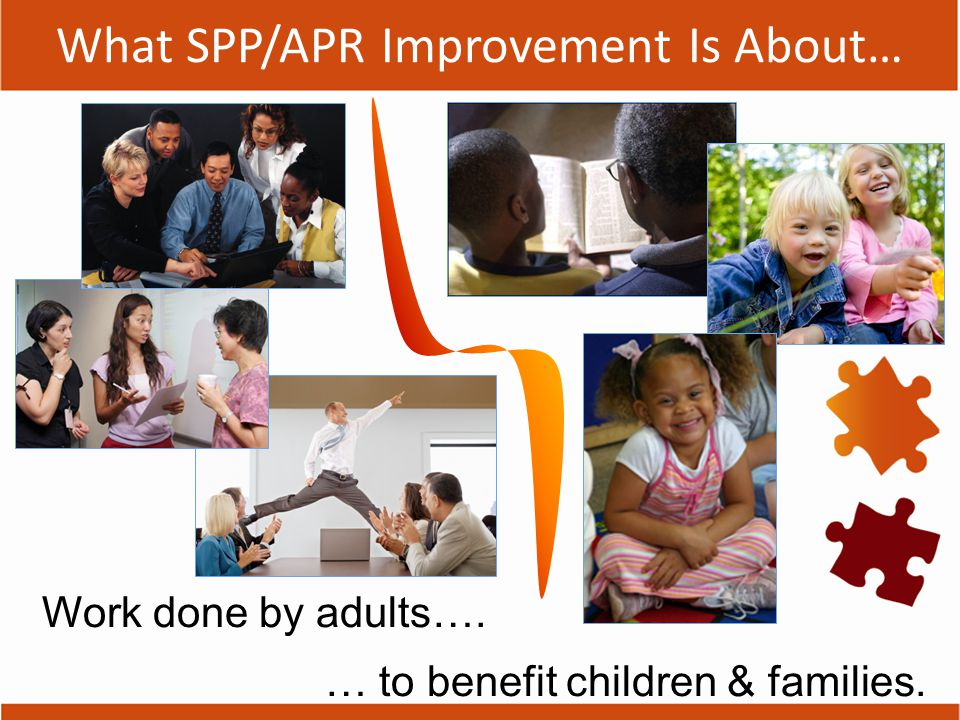 What SPP/APR Improvement Is About… Work done by adults…. … to benefit children & families.