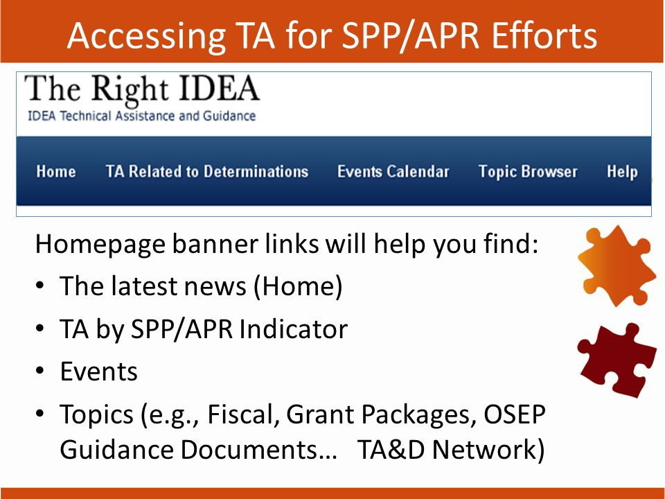 Accessing TA for SPP/APR Efforts Homepage banner links will help you find: The latest news (Home) TA by SPP/APR Indicator Events Topics (e.g., Fiscal, Grant Packages, OSEP Guidance Documents… TA&D Network)