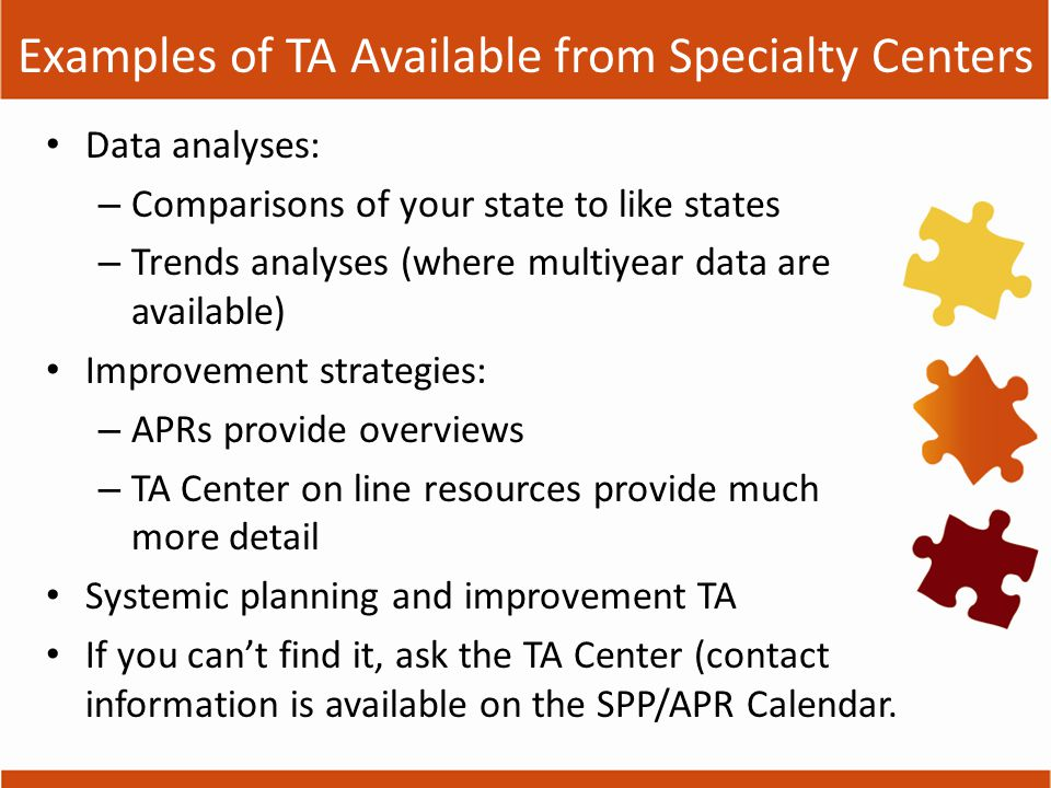 Examples of TA Available from Specialty Centers Data analyses: – Comparisons of your state to like states – Trends analyses (where multiyear data are available) Improvement strategies: – APRs provide overviews – TA Center on line resources provide much more detail Systemic planning and improvement TA If you can't find it, ask the TA Center (contact information is available on the SPP/APR Calendar.