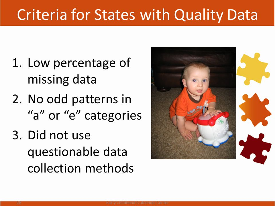 Criteria for States with Quality Data 1.Low percentage of missing data 2.No odd patterns in a or e categories 3.Did not use questionable data collection methods 28Early Childhood Outcomes Center