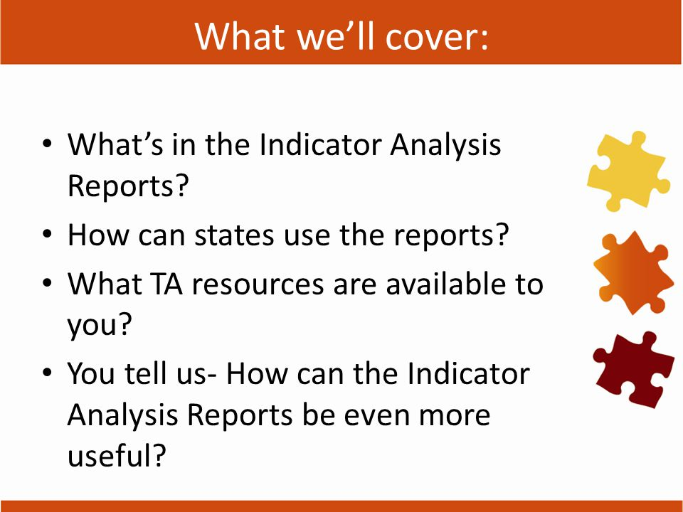 Indicator Report Features National picture of data on each indicator Analyses of patterns in the data related to state characteristics National trends over time in indicator data Highlights of successful improvement strategies related to each indicator