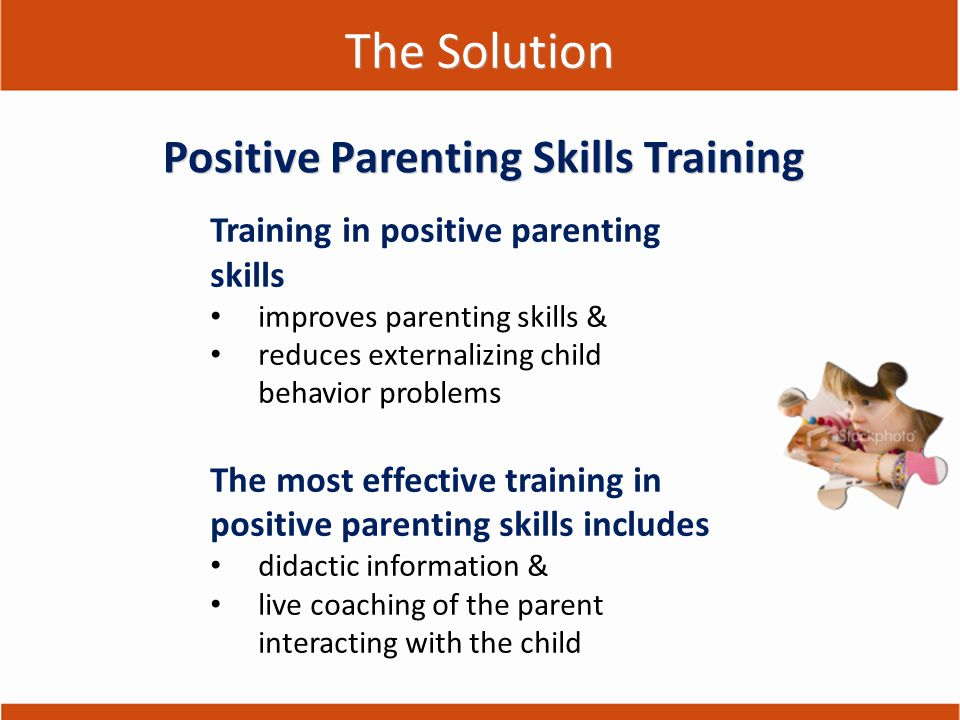 The Solution Training in positive parenting skills improves parenting skills & reduces externalizing child behavior problems The most effective traini