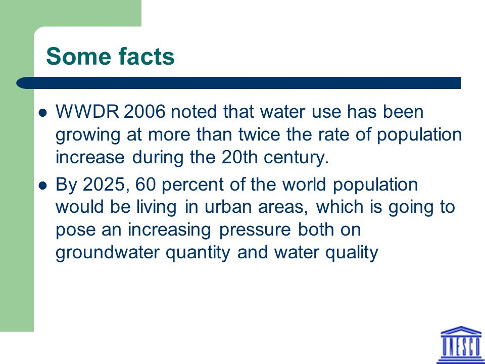 Some facts WWDR 2006 noted that water use has been growing at more than twice the rate of population increase during the 20th century.
