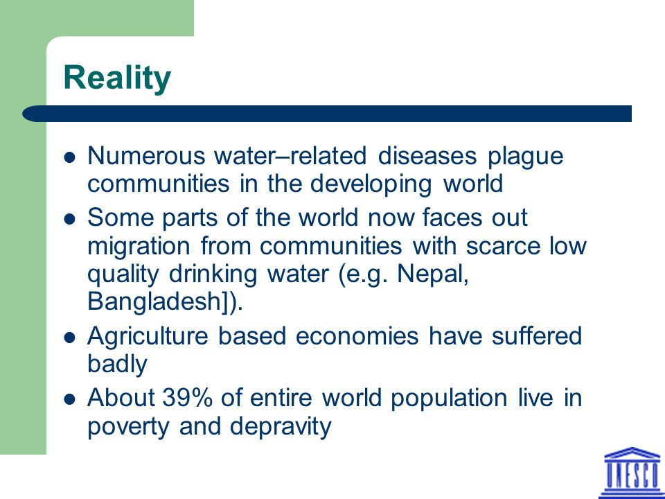 Reality Numerous water–related diseases plague communities in the developing world Some parts of the world now faces out migration from communities wi