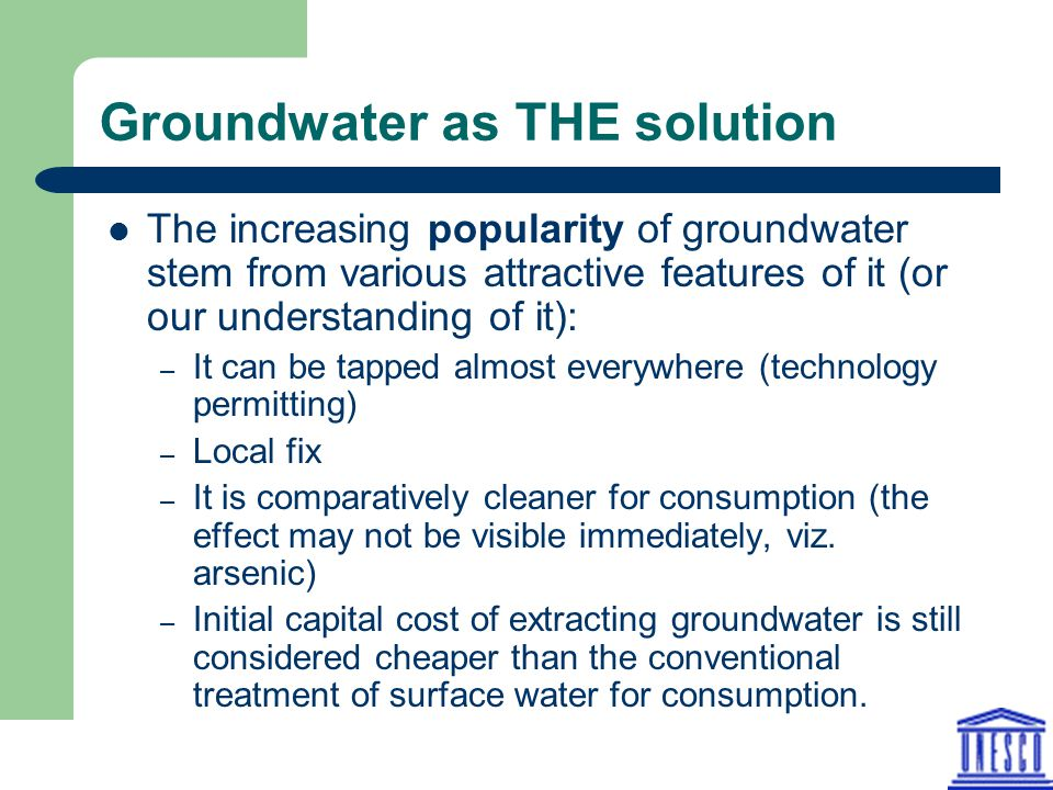 Groundwater as THE solution The increasing popularity of groundwater stem from various attractive features of it (or our understanding of it): – It can be tapped almost everywhere (technology permitting) – Local fix – It is comparatively cleaner for consumption (the effect may not be visible immediately, viz.