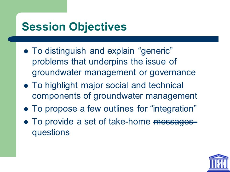 Session Objectives To distinguish and explain generic problems that underpins the issue of groundwater management or governance To highlight major social and technical components of groundwater management To propose a few outlines for integration To provide a set of take-home messages questions