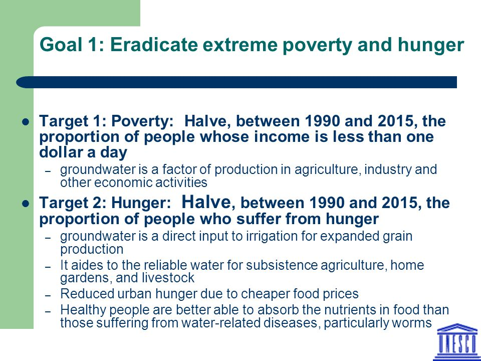 Goal 1: Eradicate extreme poverty and hunger Target 1: Poverty: Halve, between 1990 and 2015, the proportion of people whose income is less than one dollar a day – groundwater is a factor of production in agriculture, industry and other economic activities Target 2: Hunger: Halve, between 1990 and 2015, the proportion of people who suffer from hunger – groundwater is a direct input to irrigation for expanded grain production – It aides to the reliable water for subsistence agriculture, home gardens, and livestock – Reduced urban hunger due to cheaper food prices – Healthy people are better able to absorb the nutrients in food than those suffering from water-related diseases, particularly worms
