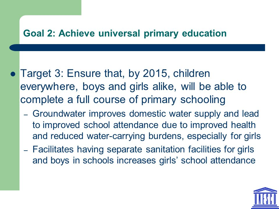 Goal 2: Achieve universal primary education Target 3: Ensure that, by 2015, children everywhere, boys and girls alike, will be able to complete a full course of primary schooling – Groundwater improves domestic water supply and lead to improved school attendance due to improved health and reduced water-carrying burdens, especially for girls – Facilitates having separate sanitation facilities for girls and boys in schools increases girls' school attendance