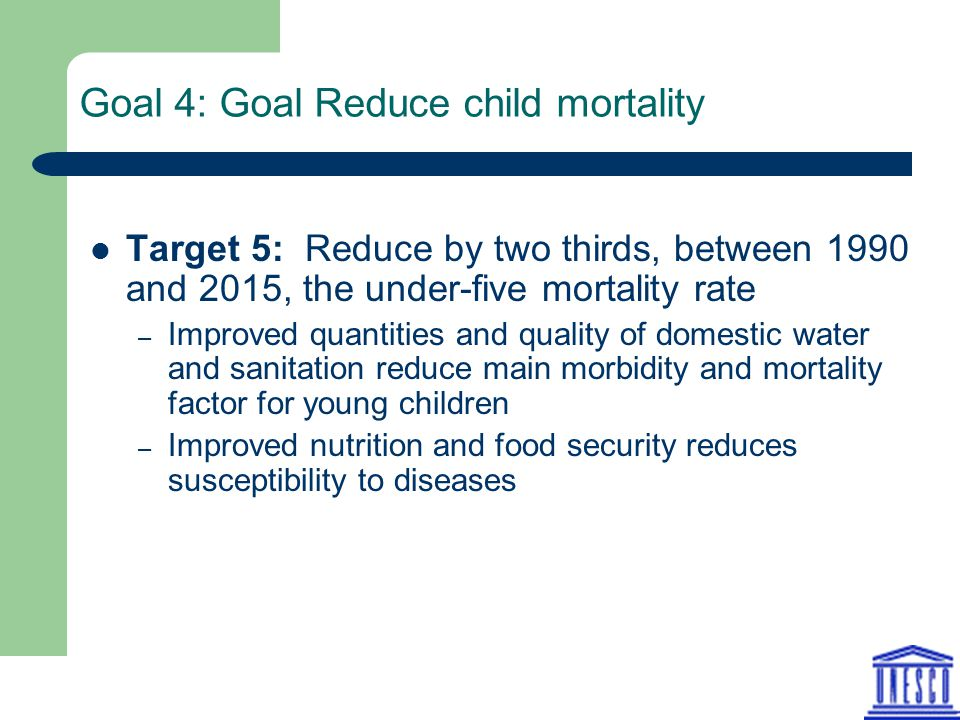 Goal 4: Goal Reduce child mortality Target 5: Reduce by two thirds, between 1990 and 2015, the under-five mortality rate – Improved quantities and quality of domestic water and sanitation reduce main morbidity and mortality factor for young children – Improved nutrition and food security reduces susceptibility to diseases