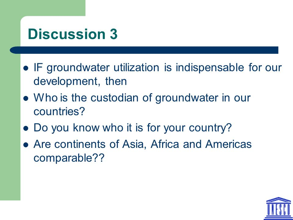 Discussion 3 IF groundwater utilization is indispensable for our development, then Who is the custodian of groundwater in our countries? Do you know w