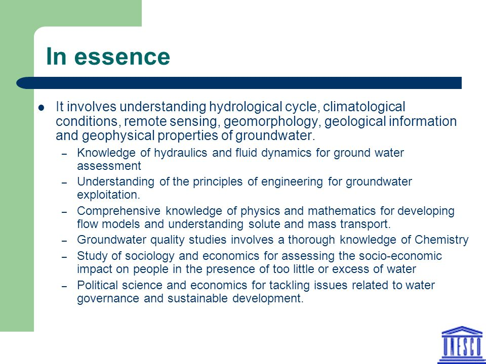 In essence It involves understanding hydrological cycle, climatological conditions, remote sensing, geomorphology, geological information and geophysi