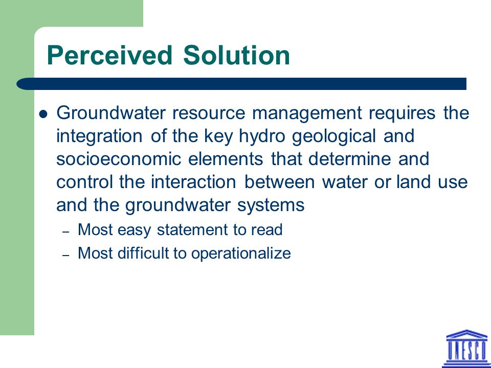 Perceived Solution Groundwater resource management requires the integration of the key hydro geological and socioeconomic elements that determine and control the interaction between water or land use and the groundwater systems – Most easy statement to read – Most difficult to operationalize