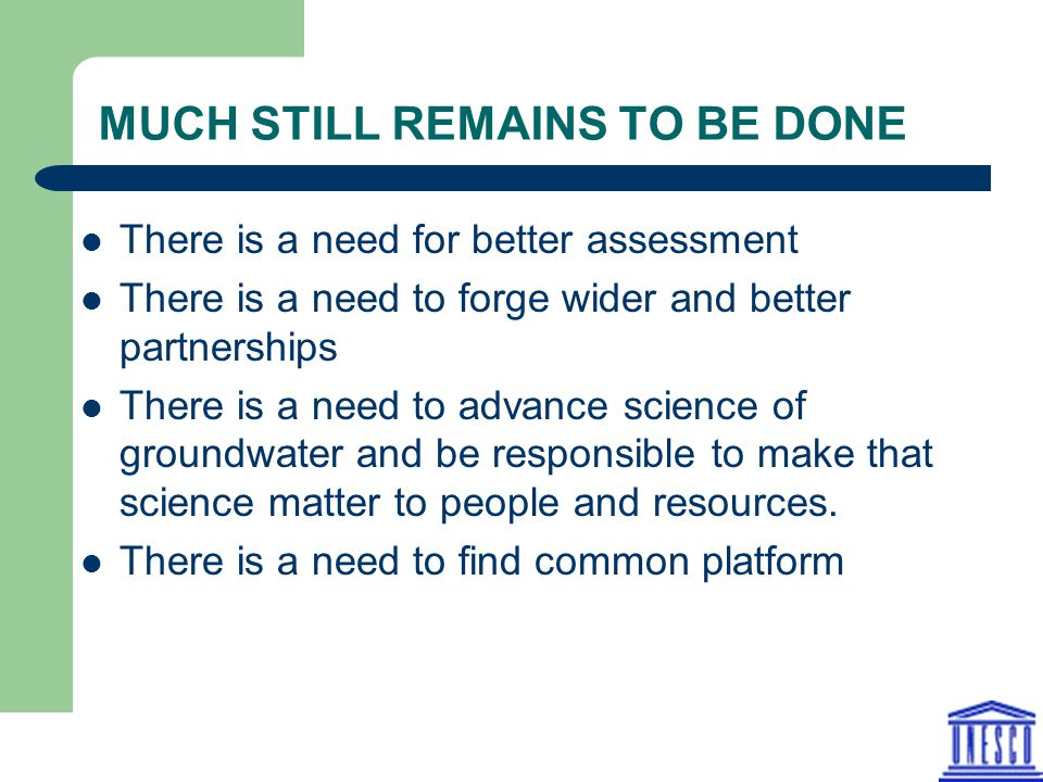 MUCH STILL REMAINS TO BE DONE There is a need for better assessment There is a need to forge wider and better partnerships There is a need to advance science of groundwater and be responsible to make that science matter to people and resources.
