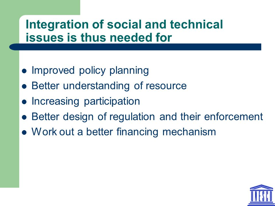 Integration of social and technical issues is thus needed for Improved policy planning Better understanding of resource Increasing participation Bette