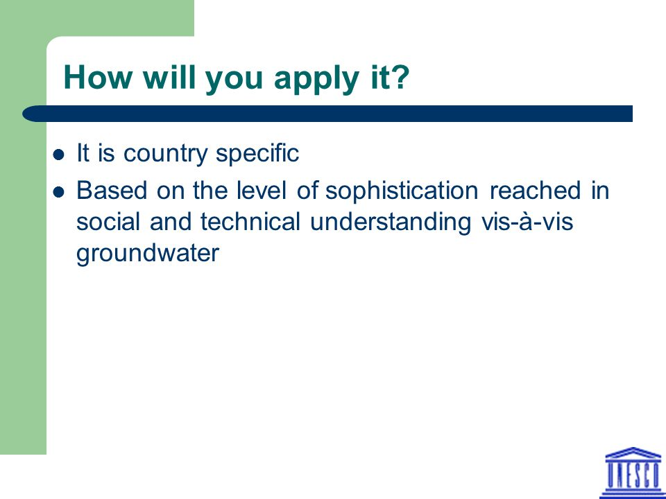 How will you apply it? It is country specific Based on the level of sophistication reached in social and technical understanding vis-à-vis groundwater