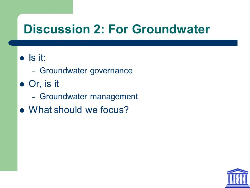Discussion 2: For Groundwater Is it: – Groundwater governance Or, is it – Groundwater management What should we focus?
