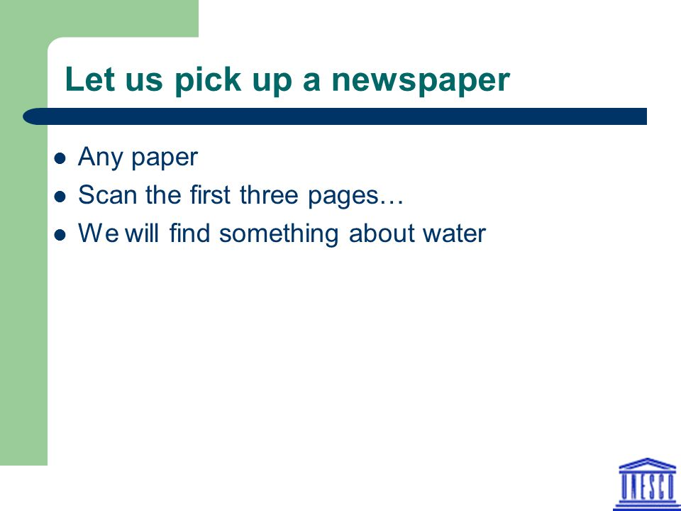 Let us pick up a newspaper Any paper Scan the first three pages… We will find something about water
