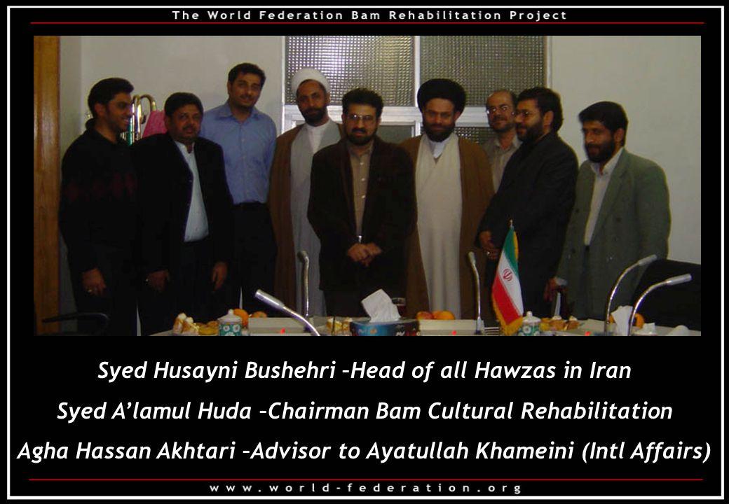Syed Husayni Bushehri –Head of all Hawzas in Iran Syed A'lamul Huda –Chairman Bam Cultural Rehabilitation Agha Hassan Akhtari –Advisor to Ayatullah Khameini (Intl Affairs)