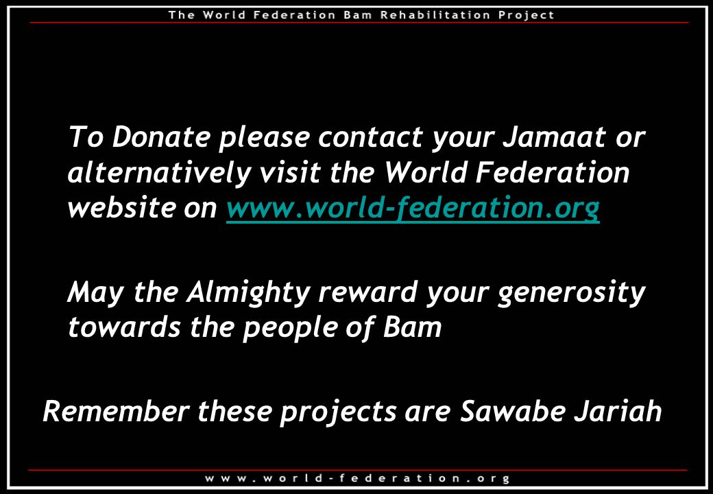 To Donate please contact your Jamaat or alternatively visit the World Federation website on www.world-federation.orgwww.world-federation.org May the Almighty reward your generosity towards the people of Bam Remember these projects are Sawabe Jariah
