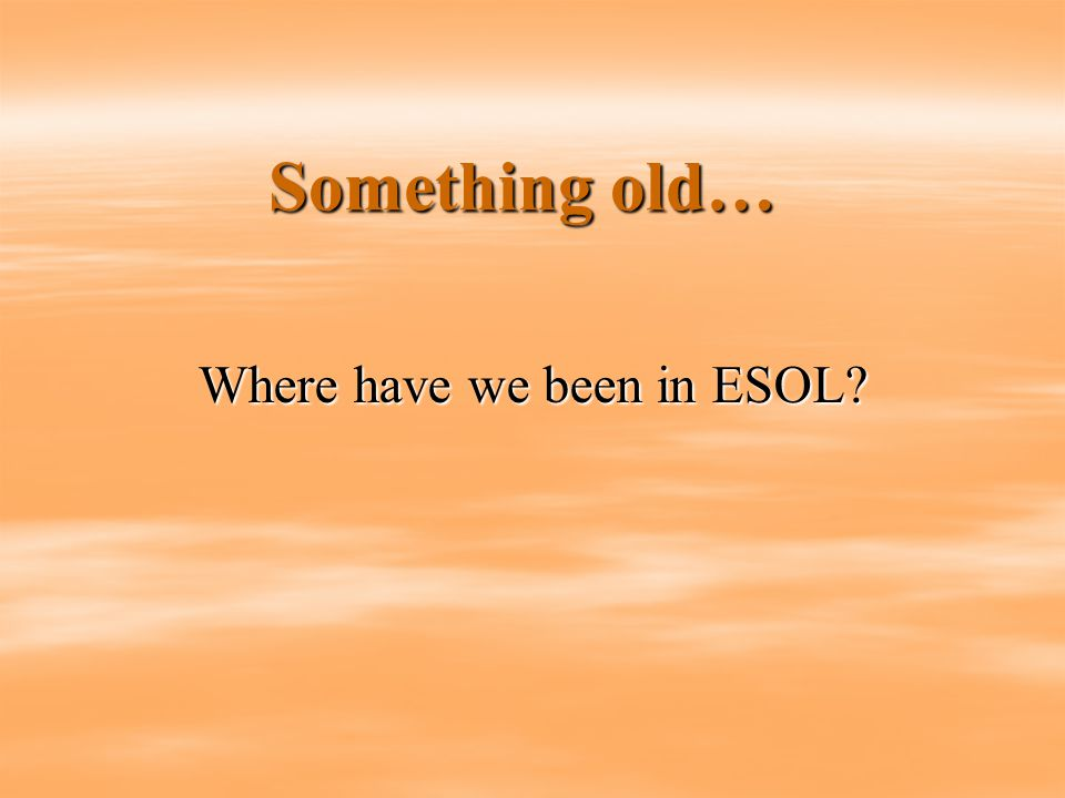 Something old… Where have we been in ESOL?