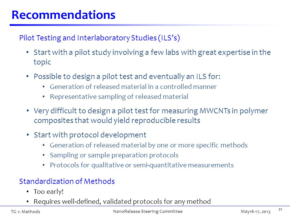 Recommendations 21 Pilot Testing and Interlaboratory Studies (ILS's) Start with a pilot study involving a few labs with great expertise in the topic Possible to design a pilot test and eventually an ILS for: Generation of released material in a controlled manner Representative sampling of released material Very difficult to design a pilot test for measuring MWCNTs in polymer composites that would yield reproducible results Start with protocol development Generation of released material by one or more specific methods Sampling or sample preparation protocols Protocols for qualitative or semi-quantitative measurements Standardization of Methods Too early.