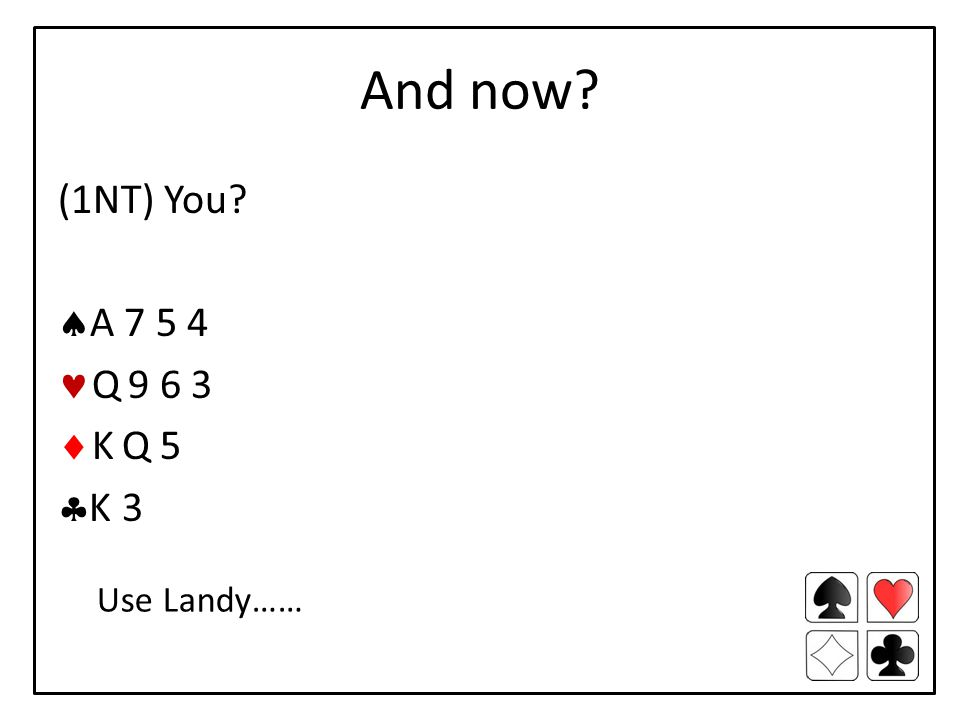 And now (1NT) You  A 7 5 4 Q 9 6 3  K Q 5  K 3 Use Landy……