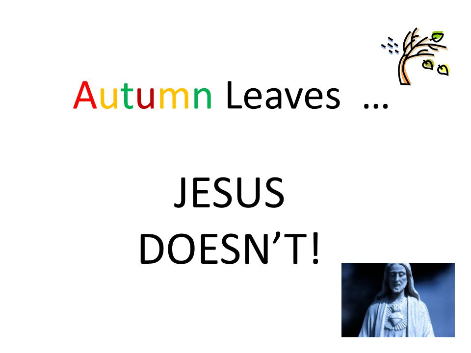 Autumn Leaves … JESUS DOESN'T!