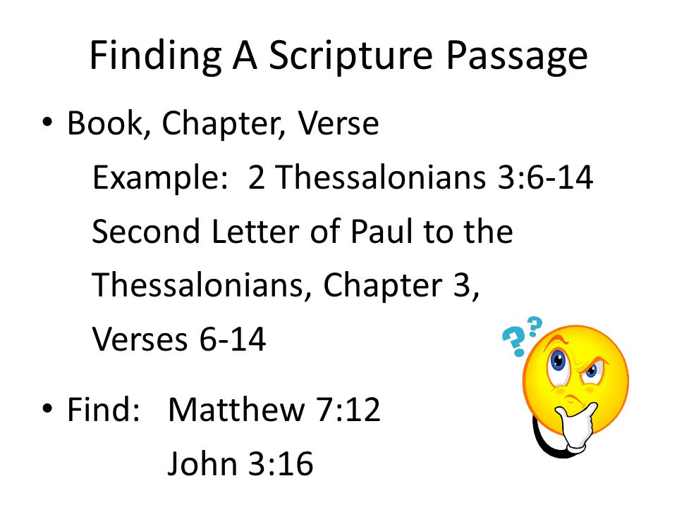Finding A Scripture Passage Book, Chapter, Verse Example: 2 Thessalonians 3:6-14 Second Letter of Paul to the Thessalonians, Chapter 3, Verses 6-14 Find: Matthew 7:12 John 3:16