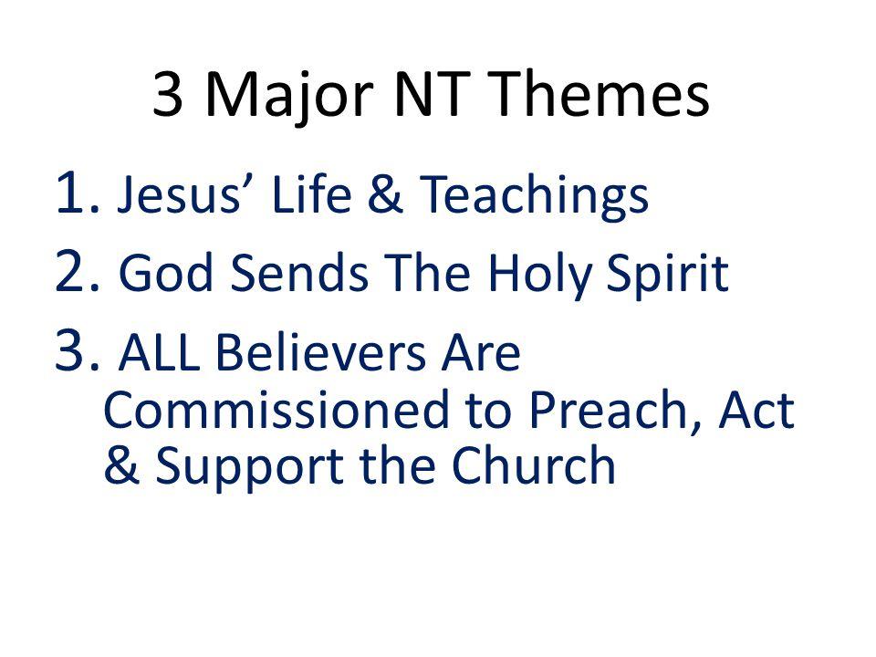 3 Major NT Themes 1.Jesus' Life & Teachings 2. God Sends The Holy Spirit 3.