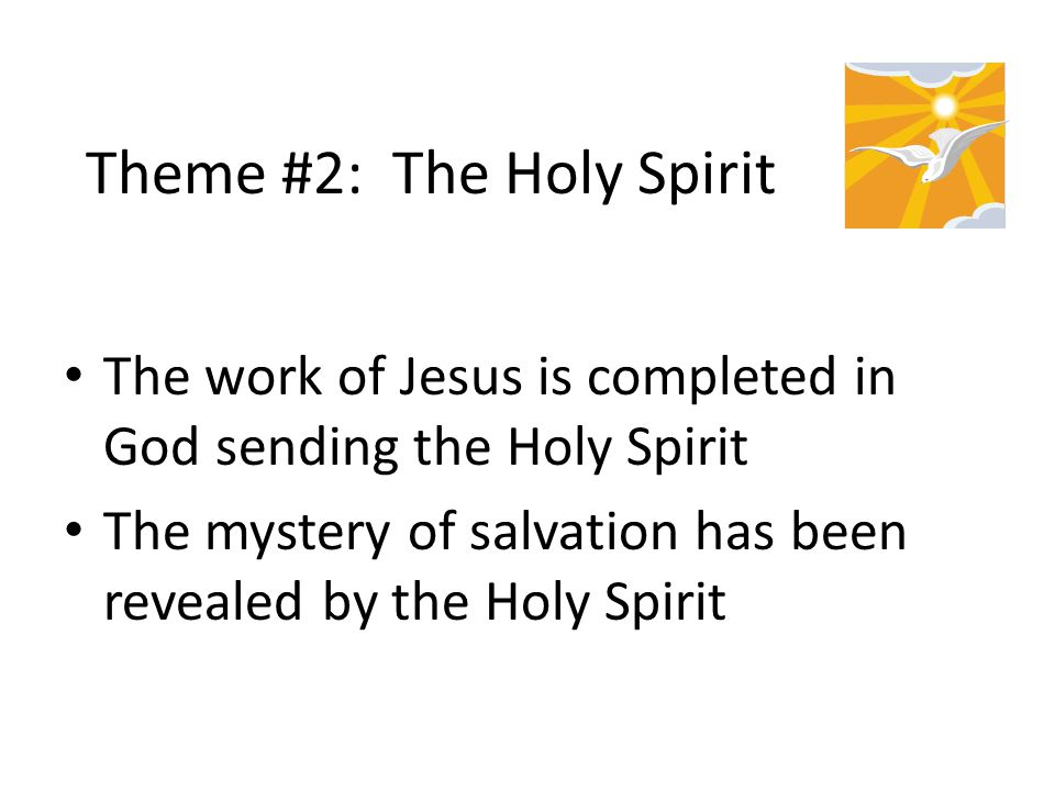 Theme #2: The Holy Spirit The work of Jesus is completed in God sending the Holy Spirit The mystery of salvation has been revealed by the Holy Spirit